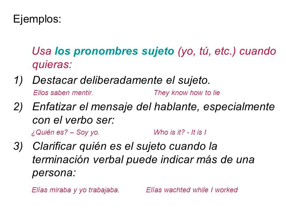 Ejemplos: Usa los pronombres sujeto (yo, tú, etc.) cuando quieras: 1)Destacar deliberadamente el sujeto.