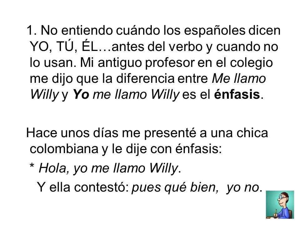 1. No entiendo cuándo los españoles dicen YO, TÚ, ÉL…antes del verbo y cuando no lo usan.