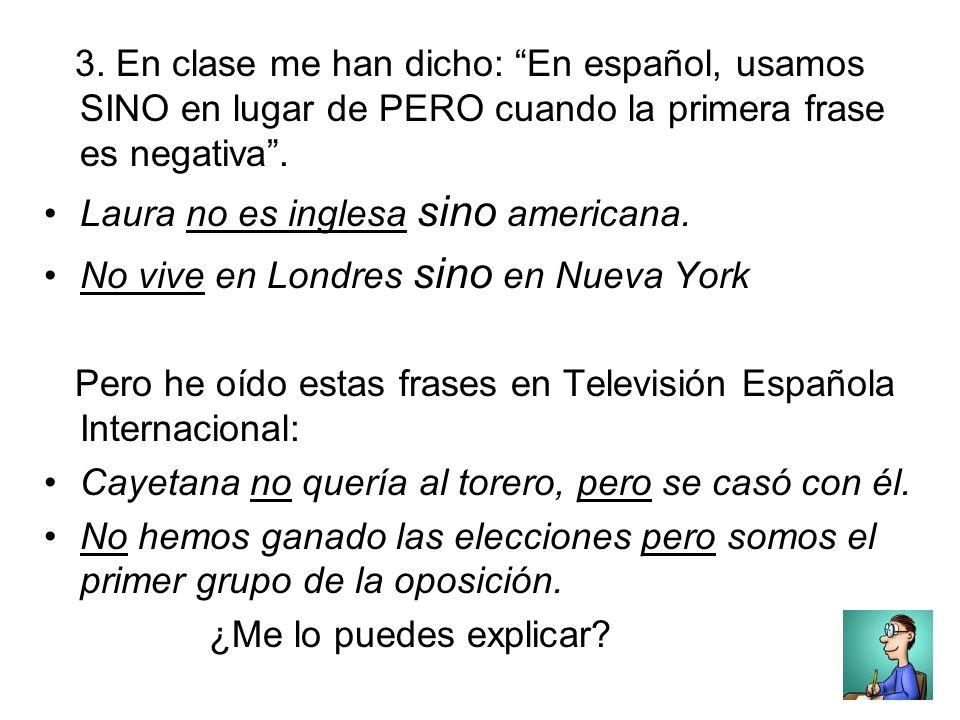 3. En clase me han dicho: En español, usamos SINO en lugar de PERO cuando la primera frase es negativa. Laura no es inglesa sino americana. No vive en