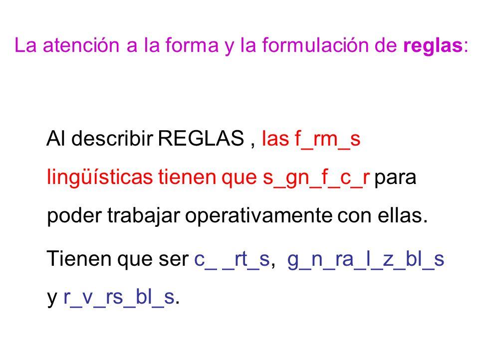 La atención a la forma y la formulación de reglas: Al describir REGLAS, las f_rm_s lingüísticas tienen que s_gn_f_c_r para poder trabajar operativamente con ellas.
