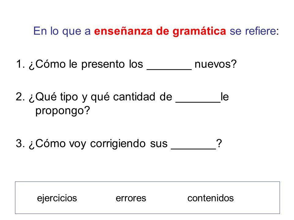 En lo que a enseñanza de gramática se refiere: 1. ¿Cómo le presento los _______ nuevos.