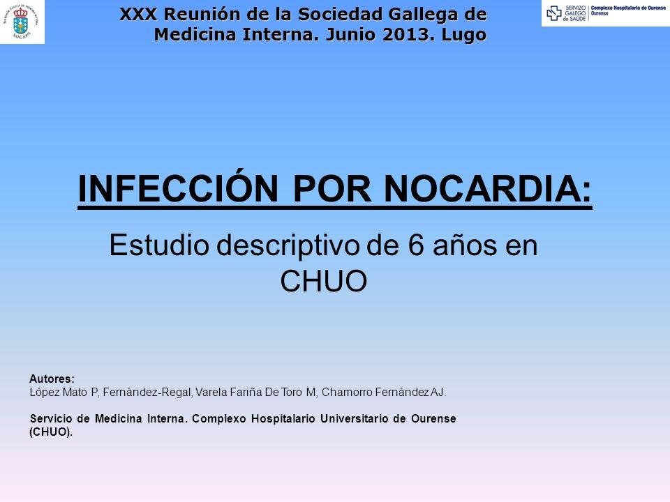 INFECCIÓN POR NOCARDIA: Estudio descriptivo de 6 años en CHUO Autores: López Mato P, Fernández-Regal, Varela Fariña De Toro M, Chamorro Fernández AJ.
