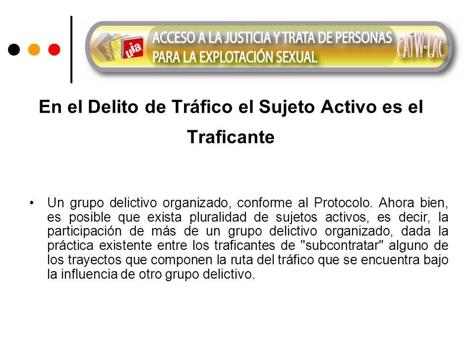 En el Delito de Tráfico el Sujeto Activo es el Traficante Un grupo delictivo organizado, conforme al Protocolo.
