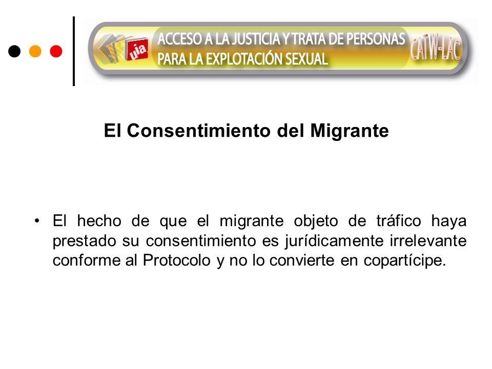 El Consentimiento del Migrante El hecho de que el migrante objeto de tráfico haya prestado su consentimiento es jurídicamente irrelevante conforme al Protocolo y no lo convierte en copartícipe.