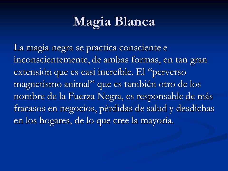 La magia negra se practica consciente e inconscientemente, de ambas formas, en tan gran extensión que es casi increíble. El perverso magnetismo animal
