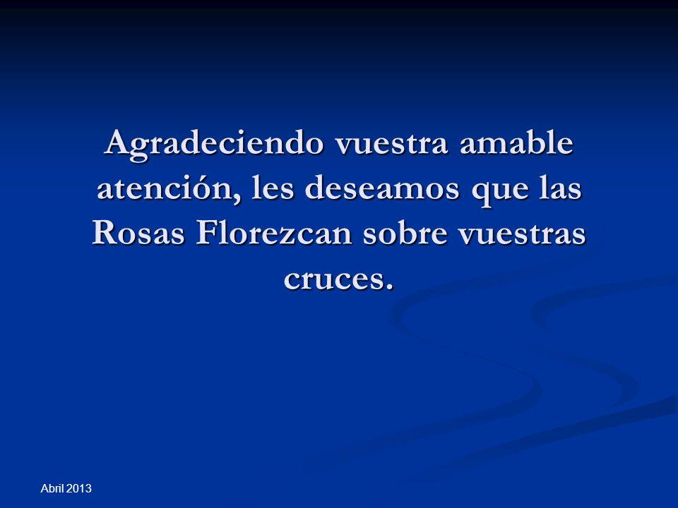 Abril 2013 Agradeciendo vuestra amable atención, les deseamos que las Rosas Florezcan sobre vuestras cruces.