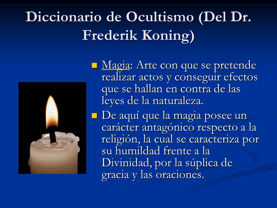 Diccionario de Ocultismo (Del Dr. Frederik Koning) Magia: Arte con que se pretende realizar actos y conseguir efectos que se hallan en contra de las l