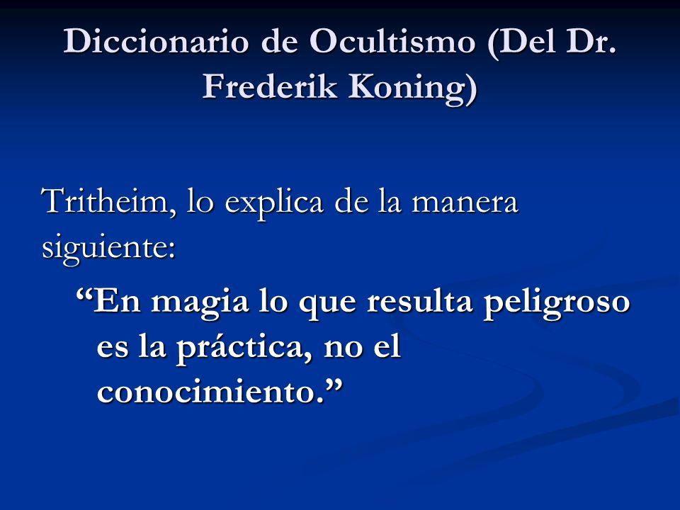 Tritheim, lo explica de la manera siguiente: En magia lo que resulta peligroso es la práctica, no el conocimiento. Diccionario de Ocultismo (Del Dr. F