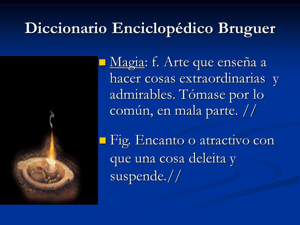 Diccionario Enciclopédico Bruguer Magia: f. Arte que enseña a hacer cosas extraordinarias y admirables. Tómase por lo común, en mala parte. // Magia:
