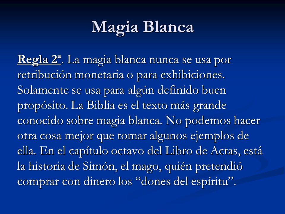 Regla 2ª. La magia blanca nunca se usa por retribución monetaria o para exhibiciones. Solamente se usa para algún definido buen propósito. La Biblia e
