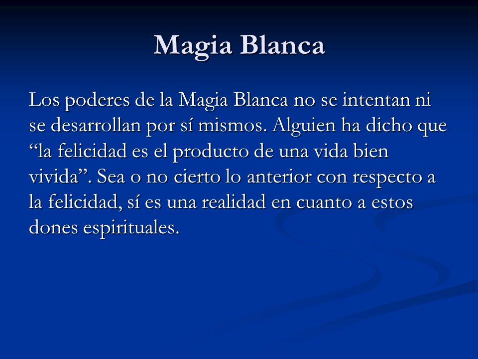 Los poderes de la Magia Blanca no se intentan ni se desarrollan por sí mismos. Alguien ha dicho que la felicidad es el producto de una vida bien vivid