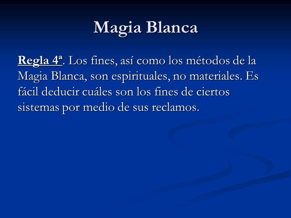 Regla 4ª. Los fines, así como los métodos de la Magia Blanca, son espirituales, no materiales. Es fácil deducir cuáles son los fines de ciertos sistem