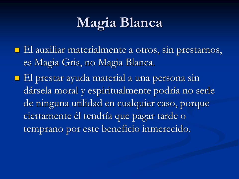El auxiliar materialmente a otros, sin prestarnos, es Magia Gris, no Magia Blanca. El auxiliar materialmente a otros, sin prestarnos, es Magia Gris, n