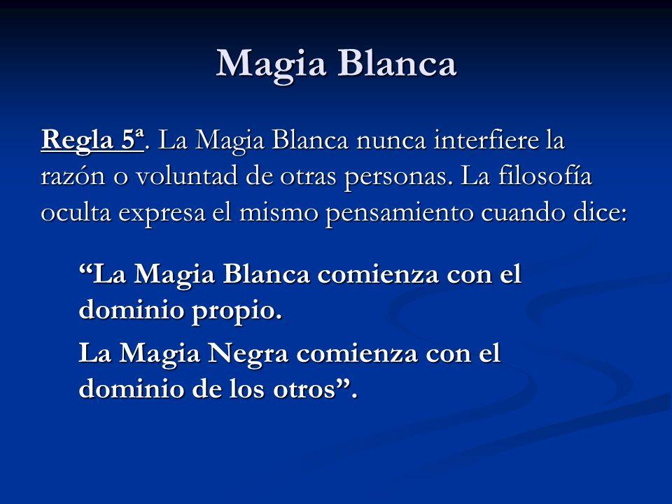 Regla 5ª. La Magia Blanca nunca interfiere la razón o voluntad de otras personas. La filosofía oculta expresa el mismo pensamiento cuando dice: La Mag