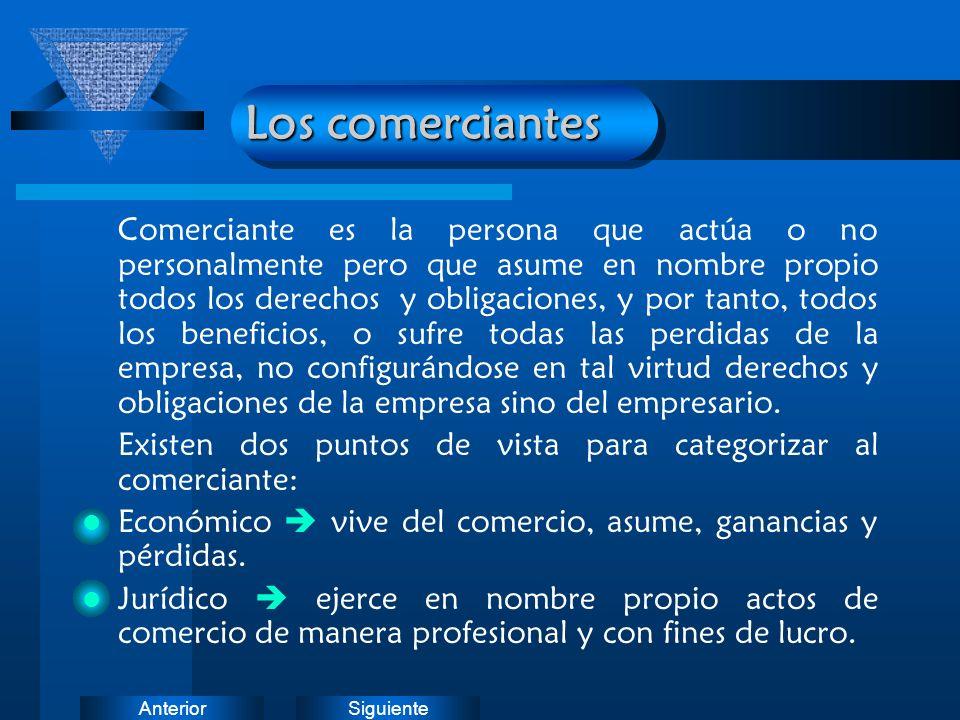 SiguienteAnterior Los comerciantes Comerciante es la persona que actúa o no personalmente pero que asume en nombre propio todos los derechos y obligac