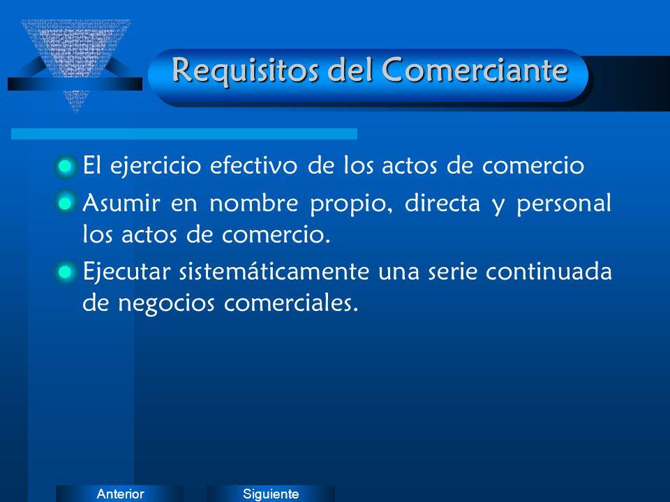 SiguienteAnterior Requisitos del Comerciante El ejercicio efectivo de los actos de comercio Asumir en nombre propio, directa y personal los actos de c
