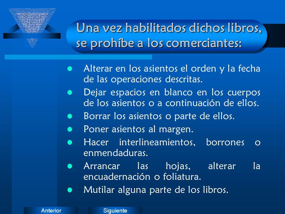 SiguienteAnterior Una vez habilitados dichos libros, se prohíbe a los comerciantes: Alterar en los asientos el orden y la fecha de las operaciones des