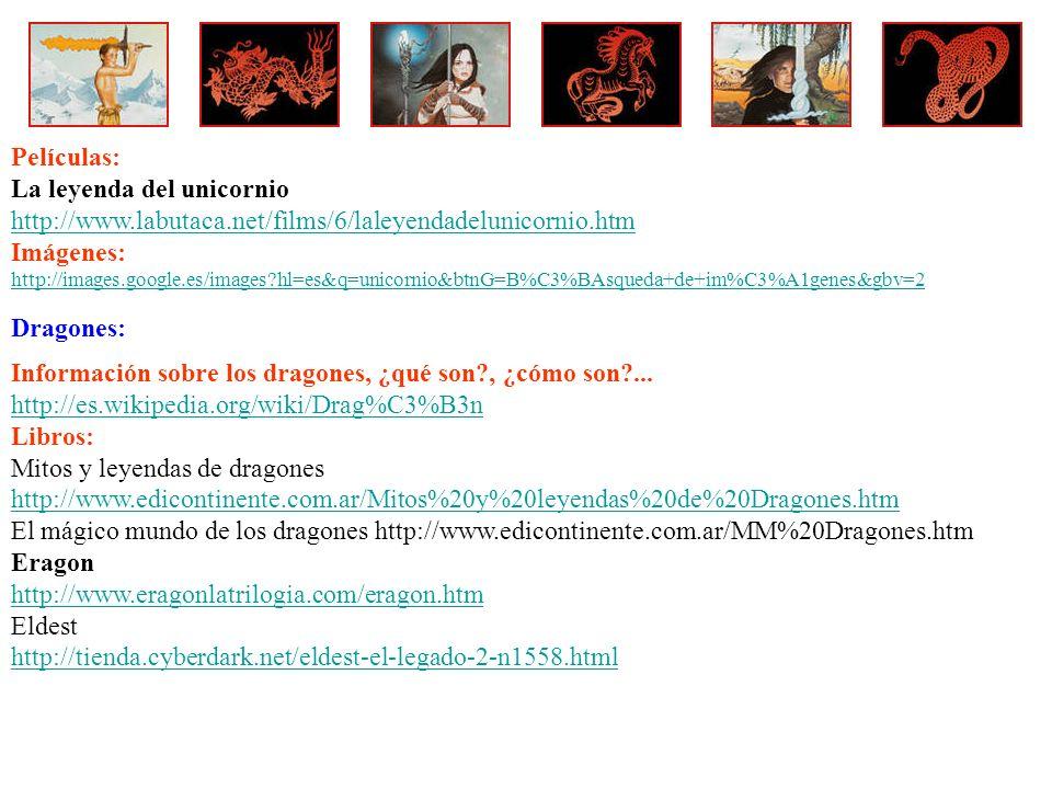 Películas: La leyenda del unicornio http://www.labutaca.net/films/6/laleyendadelunicornio.htm Imágenes: http://images.google.es/images?hl=es&q=unicornio&btnG=B%C3%BAsqueda+de+im%C3%A1genes&gbv=2 Dragones: Información sobre los dragones, ¿qué son?, ¿cómo son?...