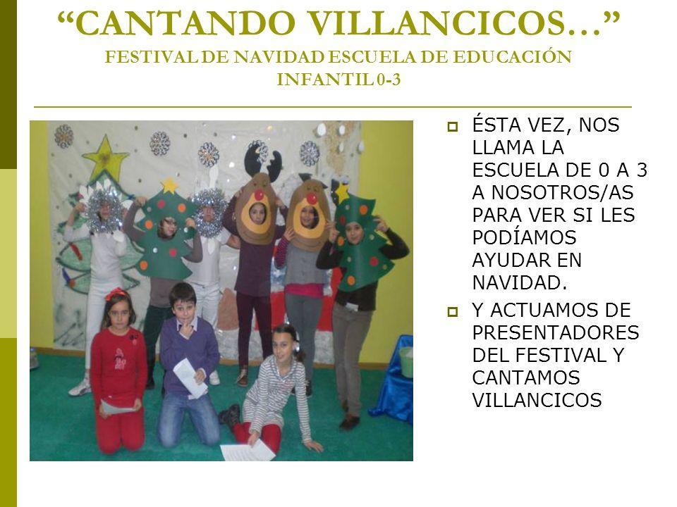 CANTANDO VILLANCICOS… FESTIVAL DE NAVIDAD ESCUELA DE EDUCACIÓN INFANTIL 0-3 ÉSTA VEZ, NOS LLAMA LA ESCUELA DE 0 A 3 A NOSOTROS/AS PARA VER SI LES PODÍ
