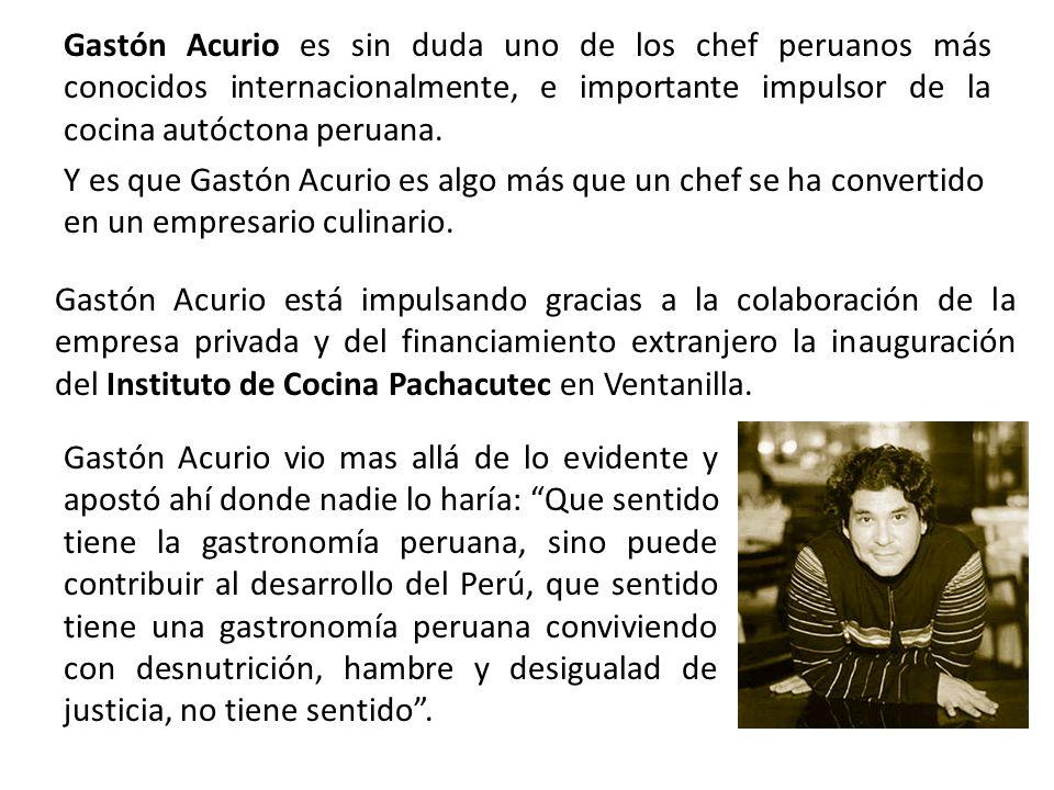 Gastón Acurio es sin duda uno de los chef peruanos más conocidos internacionalmente, e importante impulsor de la cocina autóctona peruana.