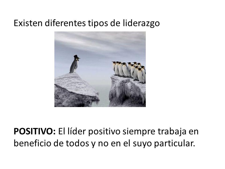 Existen diferentes tipos de liderazgo POSITIVO: El líder positivo siempre trabaja en beneficio de todos y no en el suyo particular.