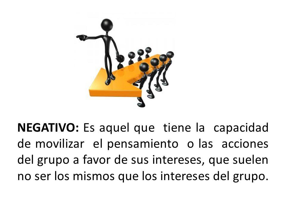 NEGATIVO: Es aquel que tiene la capacidad de movilizar el pensamiento o las acciones del grupo a favor de sus intereses, que suelen no ser los mismos que los intereses del grupo.