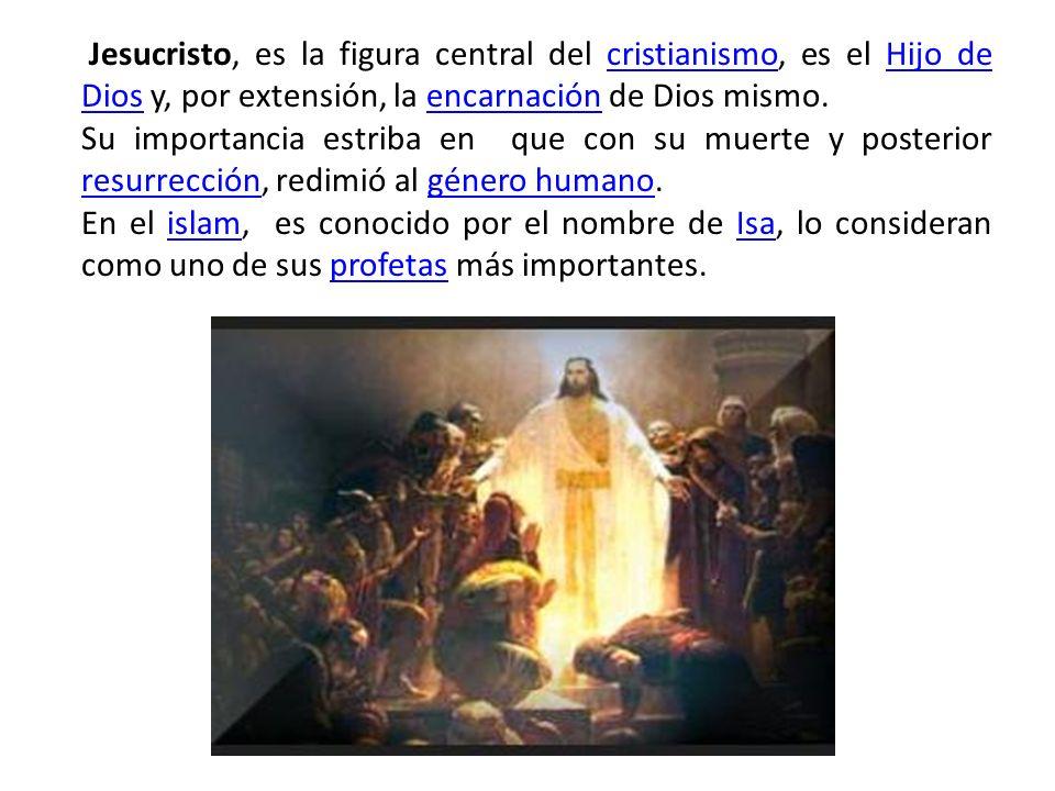 Jesucristo, es la figura central del cristianismo, es el Hijo de Dios y, por extensión, la encarnación de Dios mismo.cristianismoHijo de Diosencarnación Su importancia estriba en que con su muerte y posterior resurrección, redimió al género humano.