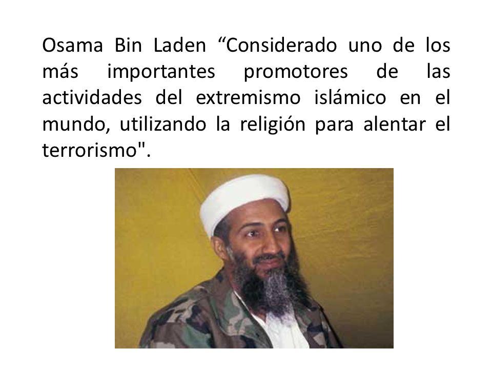 Osama Bin Laden Considerado uno de los más importantes promotores de las actividades del extremismo islámico en el mundo, utilizando la religión para alentar el terrorismo .