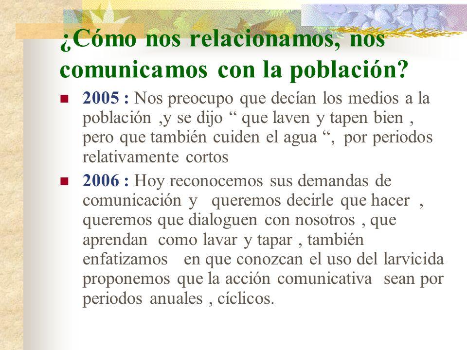 ¿Cómo nos relacionamos, nos comunicamos con la población? 2005 : Nos preocupo que decían los medios a la población,y se dijo que laven y tapen bien, p
