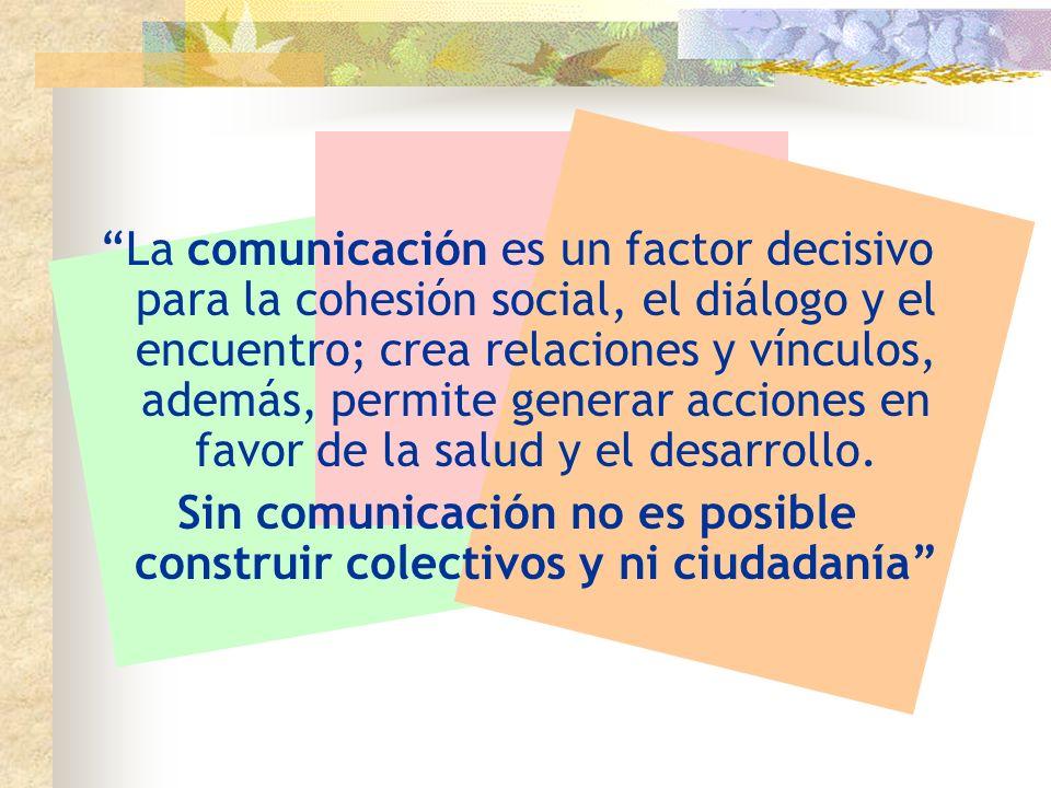 La comunicación es un factor decisivo para la cohesión social, el diálogo y el encuentro; crea relaciones y vínculos, además, permite generar acciones