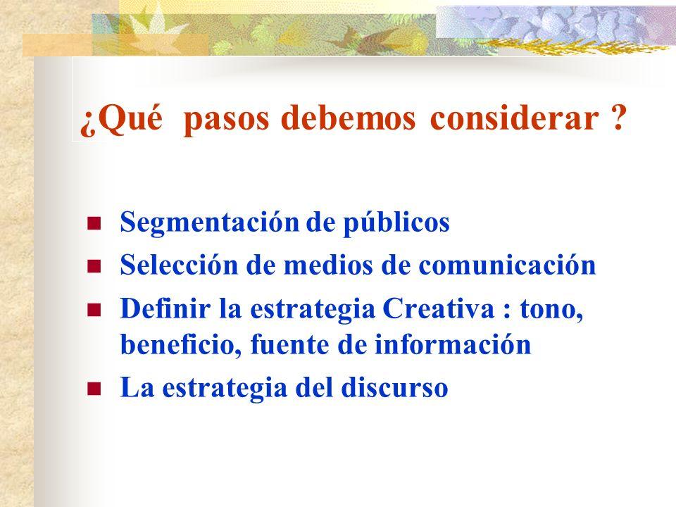 ¿Qué pasos debemos considerar ? Segmentación de públicos Selección de medios de comunicación Definir la estrategia Creativa : tono, beneficio, fuente