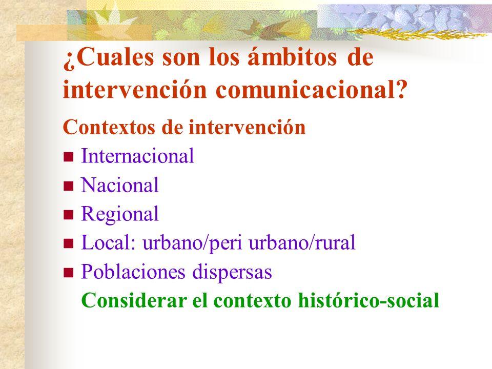 ¿Cuales son los ámbitos de intervención comunicacional? Contextos de intervención Internacional Nacional Regional Local: urbano/peri urbano/rural Pobl