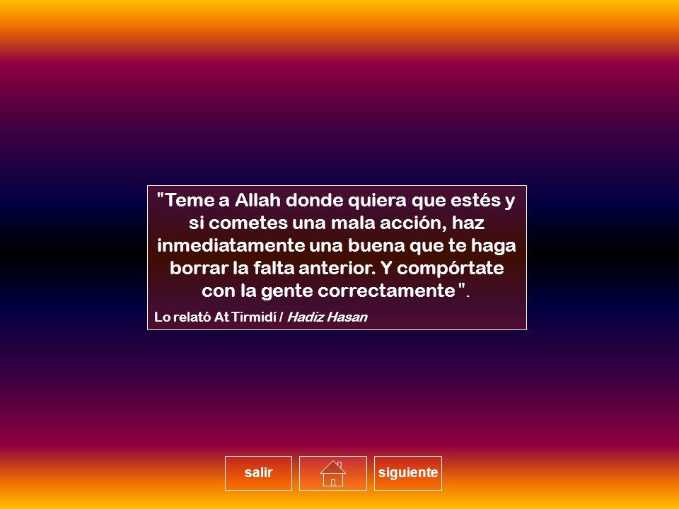 Teme a Allah donde quiera que estés y si cometes una mala acción, haz inmediatamente una buena que te haga borrar la falta anterior.