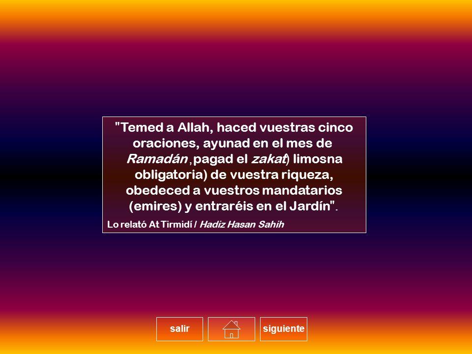Temed a Allah, haced vuestras cinco oraciones, ayunad en el mes de Ramadán, pagad el zakat (limosna obligatoria) de vuestra riqueza, obedeced a vuestros mandatarios (emires) y entraréis en el Jardín. Lo relató At Tirmidí / Hadiz Hasan Sahih salirsiguiente