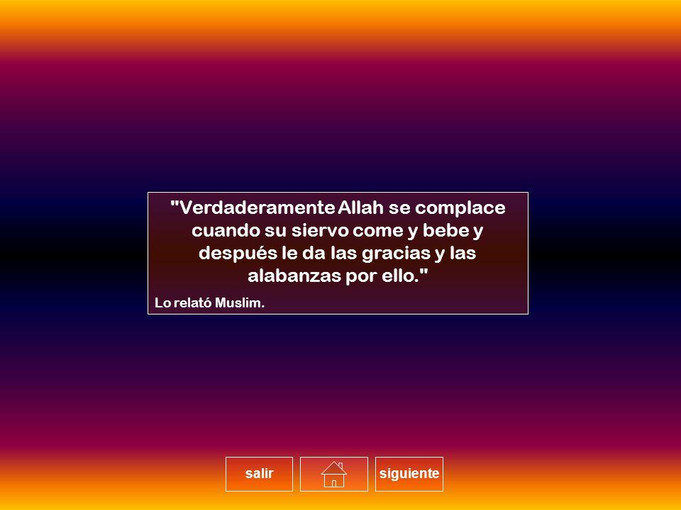 Verdaderamente Allah se complace cuando su siervo come y bebe y después le da las gracias y las alabanzas por ello. Lo relató Muslim.