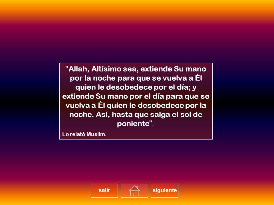 Allah, Altísimo sea, extiende Su mano por la noche para que se vuelva a Él quien le desobedece por el día; y extiende Su mano por el día para que se vuelva a Él quien le desobedece por la noche.