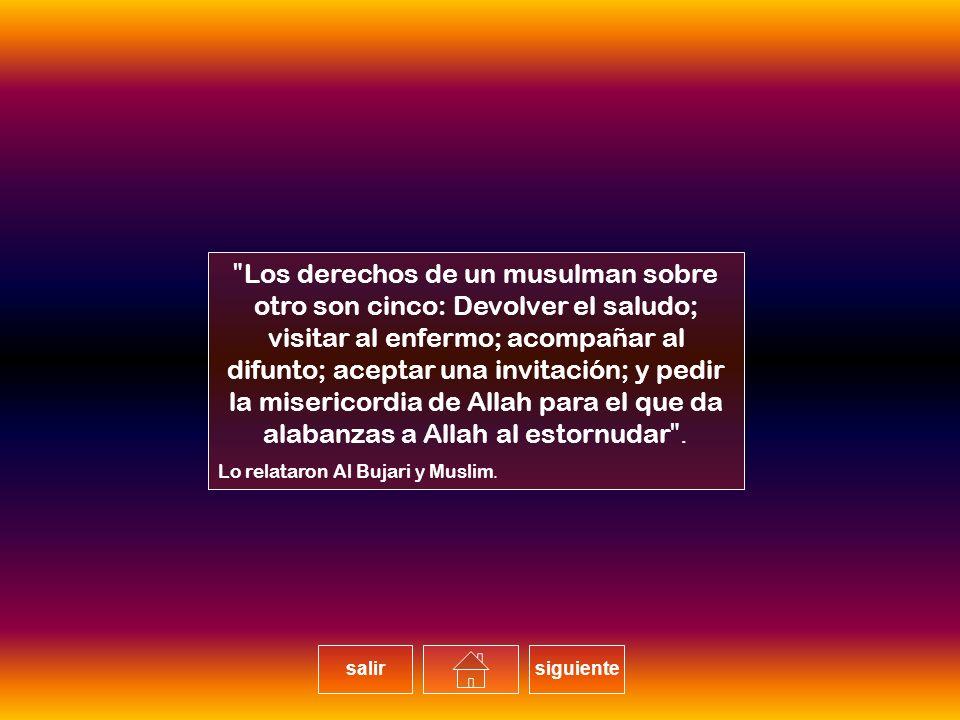 Los derechos de un musulman sobre otro son cinco: Devolver el saludo; visitar al enfermo; acompañar al difunto; aceptar una invitación; y pedir la misericordia de Allah para el que da alabanzas a Allah al estornudar. Lo relataron Al Bujari y Muslim.