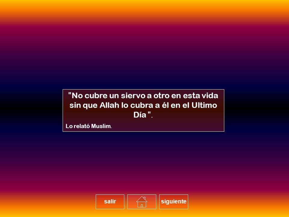 No cubre un siervo a otro en esta vida sin que Allah lo cubra a él en el Ultimo Día. Lo relató Muslim.