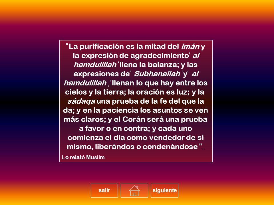 La purificación es la mitad del imán y la expresión de agradecimiento al hamdulillah llena la balanza; y las expresiones de Subhanallah y al hamdulillah, llenan lo que hay entre los cielos y la tierra; la oración es luz; y la sádaqa una prueba de la fe del que la da; y en la paciencia los asuntos se ven más claros; y el Corán será una prueba a favor o en contra; y cada uno comienza el día como vendedor de sí mismo, liberándos o condenándose. Lo relató Muslim.