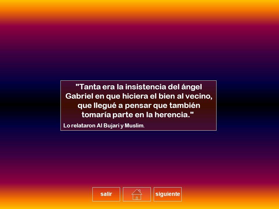Tanta era la insistencia del ángel Gabriel en que hiciera el bien al vecino, que llegué a pensar que también tomaría parte en la herencia. Lo relataron Al Bujari y Muslim.