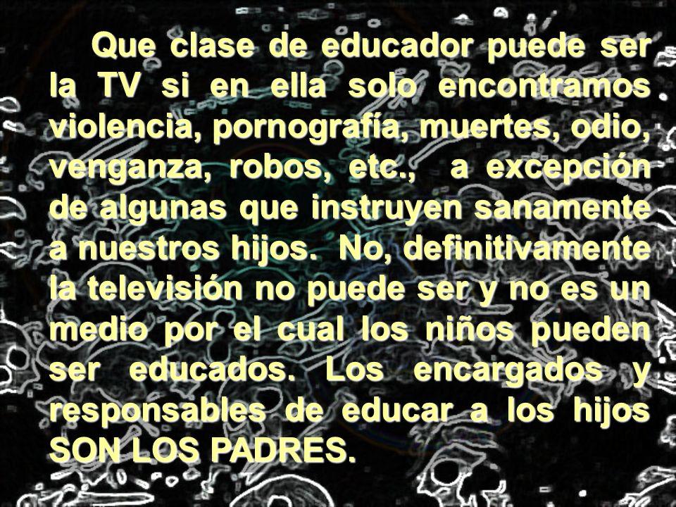 Que clase de educador puede ser la TV si en ella solo encontramos violencia, pornografía, muertes, odio, venganza, robos, etc., a excepción de algunas