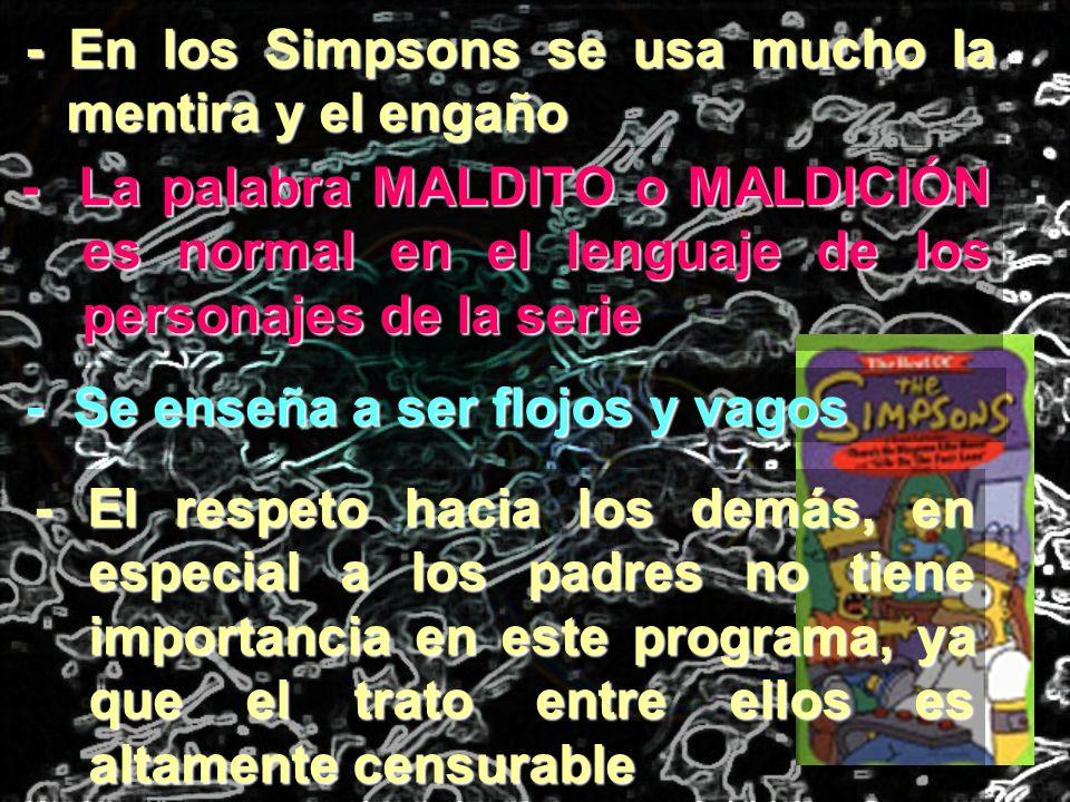 - En los Simpsons se usa mucho la mentira y el engaño - La palabra MALDITO o MALDICIÓN es normal en el lenguaje de los personajes de la serie - Se ens