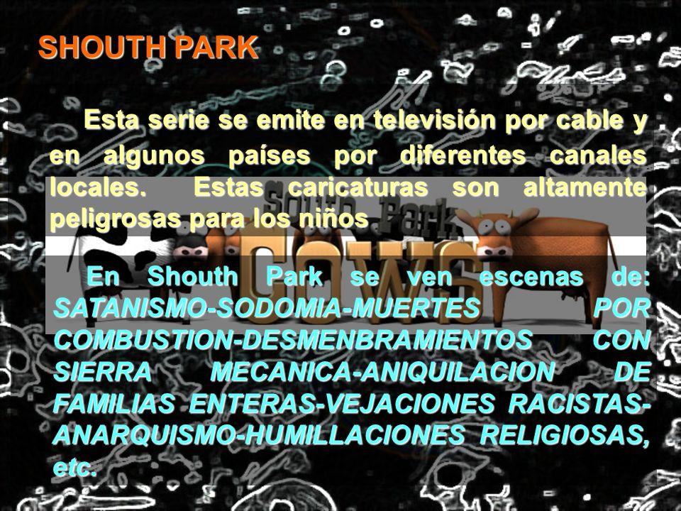 SHOUTH PARK Esta serie se emite en televisión por cable y en algunos países por diferentes canales locales. Estas caricaturas son altamente peligrosas
