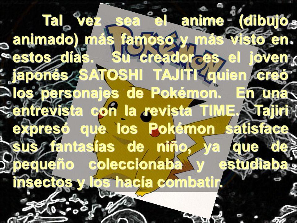 Tal vez sea el anime (dibujo animado) más famoso y más visto en estos días. Su creador es el joven japonés SATOSHI TAJITI quien creó los personajes de