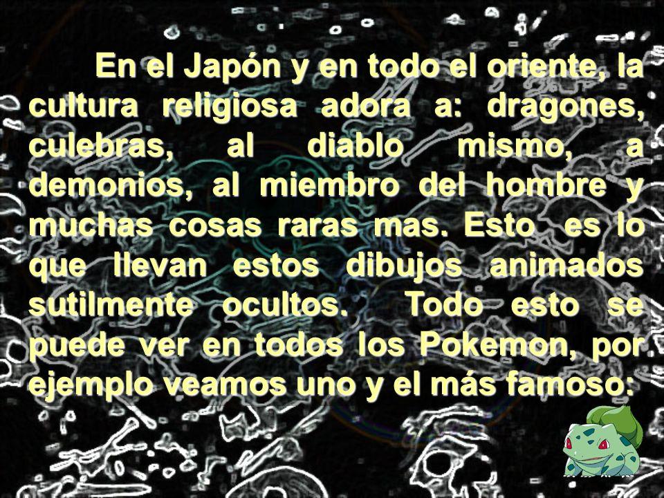 En el Japón y en todo el oriente, la cultura religiosa adora a: dragones, culebras, al diablo mismo, a demonios, al miembro del hombre y muchas cosas