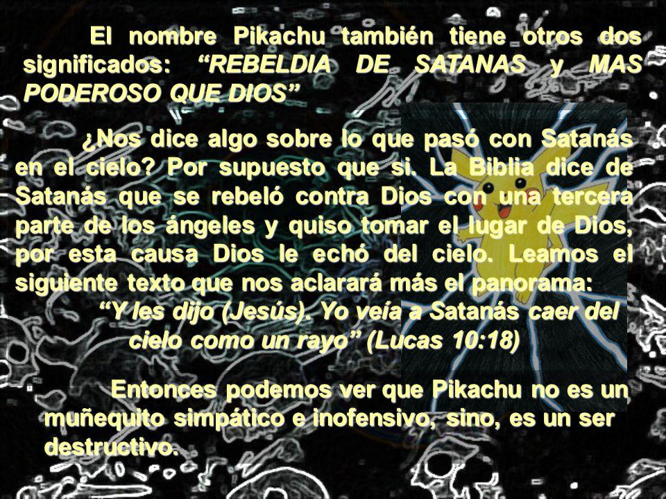 El nombre Pikachu también tiene otros dos significados: REBELDIA DE SATANAS y MAS PODEROSO QUE DIOS ¿Nos dice algo sobre lo que pasó con Satanás en el