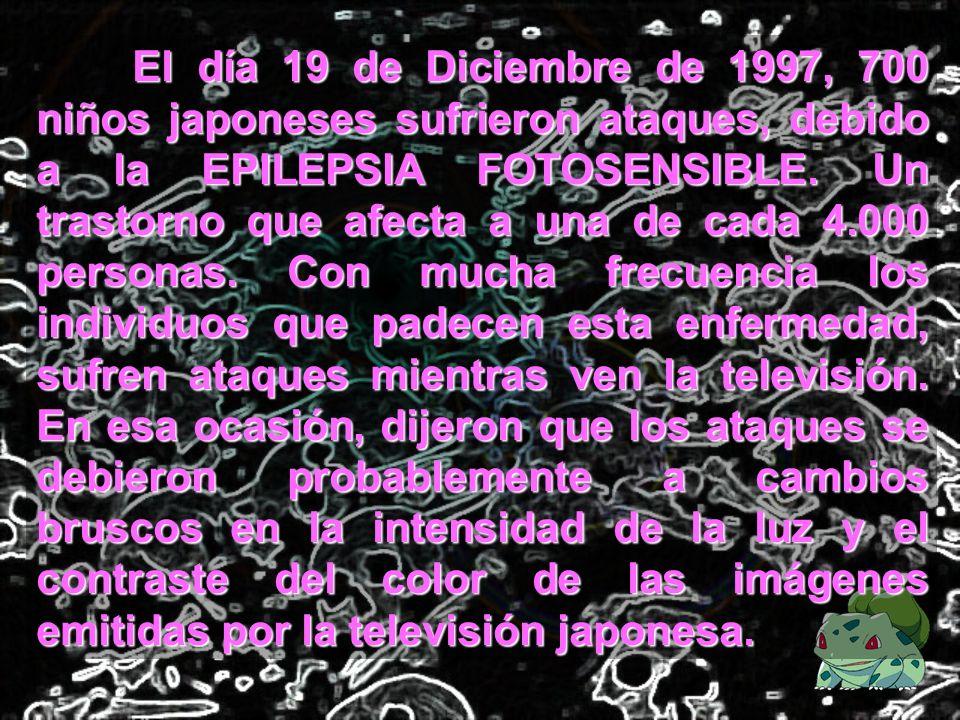 El día 19 de Diciembre de 1997, 700 niños japoneses sufrieron ataques, debido a la EPILEPSIA FOTOSENSIBLE. Un trastorno que afecta a una de cada 4.000