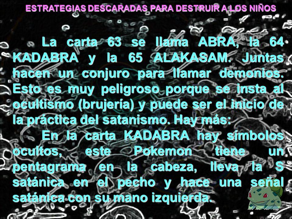 ESTRATEGIAS DESCARADAS PARA DESTRUIR A LOS NIÑOS La carta 63 se llama ABRA, la 64 KADABRA y la 65 ALAKASAM. Juntas hacen un conjuro para llamar demoni