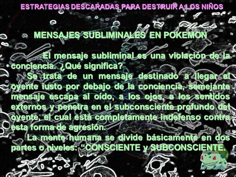 ESTRATEGIAS DESCARADAS PARA DESTRUIR A LOS NIÑOS MENSAJES SUBLIMINALES EN POKEMON El mensaje subliminal es una violación de la conciencia. ¿Qué signif