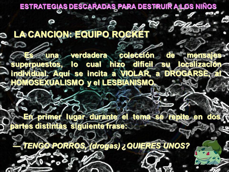 ESTRATEGIAS DESCARADAS PARA DESTRUIR A LOS NIÑOS LA CANCION: EQUIPO ROCKET Es una verdadera colección de mensajes superpuestos, lo cual hizo difícil s